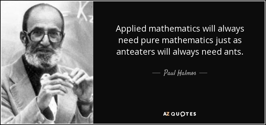Applied mathematics will always need pure mathematics just as anteaters will always need ants. Quote by Paul Halmos.